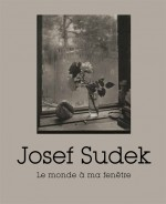 Josef Sudek (1896 – 1976) : Le monde à ma fenêtre